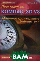Практикум по КОМПАС-3D V8: Машиностроительные библиотеки  Кудрявцев Е.М. купить