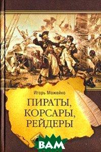 Пираты, корсары, рейдеры. 2-е издание  И. Можейко купить