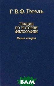 Лекции по истории и философии. Книга 2. Серия `Слово о сущем`. 2-е издание  Гегель Г.В.Ф. купить