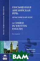 Письменная английская речь. Практический курс. 3-е издание / A Course in Written English  Уолш И.А.  купить