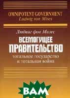 Всемогущее правительство: Тотальное государство и тотальная война  Мизес Л. фон купить
