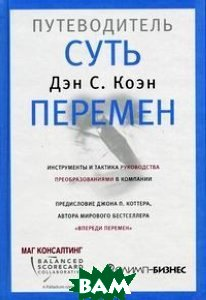Суть перемен: путеводитель / The Heart of Change. Field Guide. Tools and Tactics for Leading Change in Your Organization 