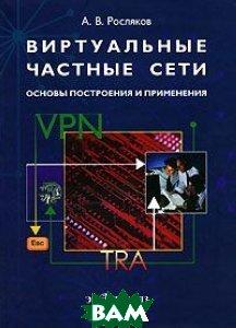 Виртуальные частные сети. Основы построения и применения  РОСЛЯКОВ А.В.  купить