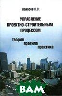 Управление проектно-строительным процессом (теория, правила, практика)  П. С. Нанасов купить