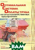 Оптимальная система оплаты труда на сельскохозяйственных предприятиях. Как получить от каждого работника максимальную отдачу через эффективную оплату его труда  Т. Г. Яковлева  купить