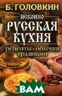 Исконно русская кухня: рецепты, обычаи, традиции  Головкин Б.Н. купить