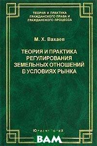 Теория и практика регулирования земельных отношений в условиях рынка  Вахаев М.Х. купить