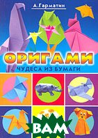 Оригами. Чудеса из бумаги. Серия `Красивые вещи своими руками`  А. Гарматин купить