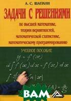 Задачи с решениями по высшей математике, теории вероятностей, математической статистике, математическому программированию с решениями. 4-е издание  Шапкин А.С. купить