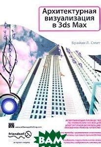 Архитектурная визуализация в 3ds Max / Foundation 3Ds Max 8 Architectural Visualization   Брайан Л. Смит / Brian L Smith  купить