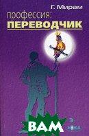Профессия: переводчик. 4-е изд  Мирам Г.Э. купить