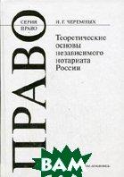 Теоретические основы становления независимого нотариата России: монография. Серия `Право`  Черемных И.Г. купить