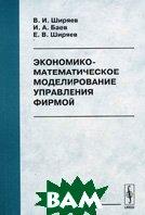 Экономико-математическое моделирование управления фирмой. 3-е издание  Баев И.А., Ширяев В.И., Ширяев Е.В. купить