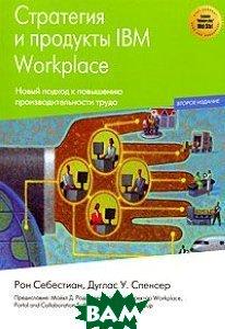 Стратегия и продукты IBM Workplace / Understanding IBM Workplace Strategy & Products. 2-е издание  Рон Себестиан, Дуглас У. Спенсер купить