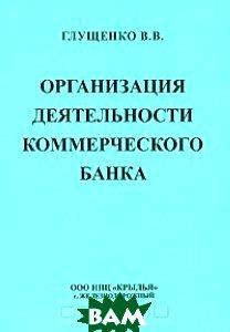 Организация деятельности коммерческого банка  Глущенко В. купить