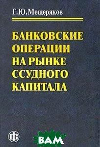 Банковские операции на рынке ссудного капитала  Г. Ю. Мещеряков купить