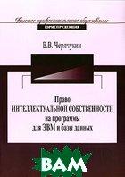 Право интеллектуальной собственности на программы для ЭВМ и базы данных  В. В. Черячукин купить