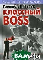 �������� Boss. ��������� �������� ��� ���� / How the Best Leaders Get Things Done  �������� �. ����� / Granville N. Toogood ������