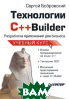 Технологии С++Builder. Разработка приложений для бизнеса. Учебный курс   Бобровский С. И. купить