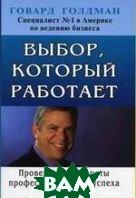 Выбор, который работает: Проверенные секреты профессионального успеха: Перевод с английского.   Голдман Г. купить