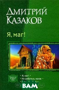 Я, маг! Трилогия. Авторский сборник  Дмитрий Казаков купить