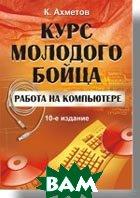 Работа на компьютере. Курс молодого бойца. 10-е изд.  Ахметов К. С. купить