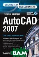 AutoCAD 2007. Библиотека пользователя (+CD)   Соколова Т. Ю. купить