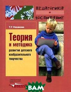 Теория и методика развития детского изобразительного творчества  Казакова Т.Г. купить