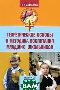 Теоретические основы и методика воспитания младших школьников  Максакова В.И. купить