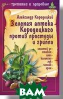 Зеленая аптека Кородецкого против простуды и гриппа   Кородецкий А. купить