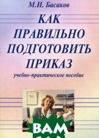 Как правильно подготовить приказ. 5-е издание  Басаков М.И. купить