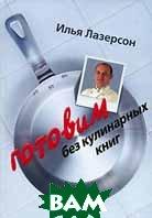 Готовим без кулинарных книг  Илья Лазерсон купить