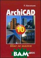 ArchiCAD 10.0. Шаг за шагом  Васильев П. П.  купить