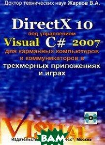 DirectX 10 под управлением Visual С# 2007, для карманных компьютеров в трехмерных приложениях и играх  Жарков В.А. купить