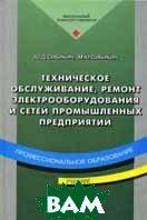 Техническое обслуживание и ремонт электрооборудования и сетей промышленных предриятий. 2-е издание  Сибикин Ю.Д. купить