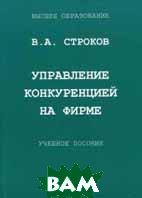 Управление конкуренцией на фирме. 2-е издание  Строков В.А. купить