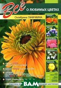 Все о любимых цветах  Октябрина Ганичкина купить