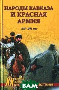 Народы Кавказа и Красная армия. 1918-1945 годы  Безугольный А. Ю. купить