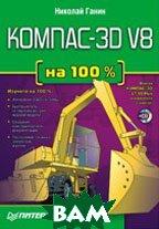 КОМПАС-3D V8 на 100% (+CD)   Ганин Н. Б. купить