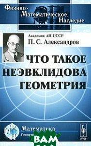 Что такое неэвклидова геометрия. 3-е издание  Александров П.С. купить