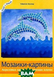 Мозаики-картины. Акриловые краски и мозаичная плитка. Серия `Легко и просто` / Mosaik-Bilder  Габриеле Шуллер / Gabriele Schuller купить