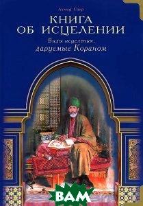 Книга об исцелении. Виды исцеления, даруемые Кораном  Сакр Х. Ахмад купить