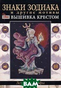 Знаки зодиака и другие мотивы. Вышивка крестом. Легенды и мифы / Cross Stitch: Myth & Magic   купить