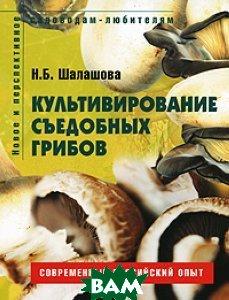 Культивирование съедобных грибов. Серия `Новое и перспективное садоводам-любителям`  Н. Б. Шалашова  купить
