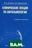 Клинические лекции по офтальмологии  Егоров Е. А., Басинский С. Н.  купить