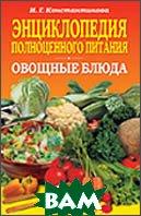 Энциклопедия полноценного питания. Овощные блюда  Константинова И.  купить