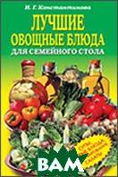 Лучшие овощные блюда для семейного стола. Супы, вторые блюда, консервирование, салаты  Константинова И.  купить