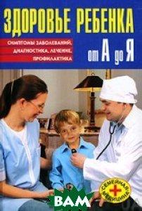 Здоровье ребенка от А до Я. Симптомы заболеваний, диагностика, лечение, профилактика. Серия `Семейная медицина` /    купить