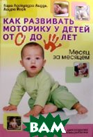 Как развить моторику у детей от 0 до 5 лет. Месяц за месяцем. Серия «Популярная медицина. Мать и дитя»  Лиддл Т., Йорк Л. купить