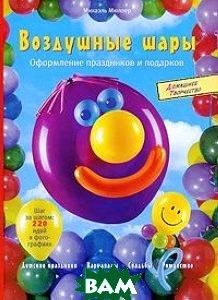 Воздушные шары. Оформление праздников и подарков. Серия `Домашнее творчество`  Мюллер Михаэль  купить
